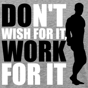 Don't wish for it, work for it T-Shirts - Männer Premium T-Shirt