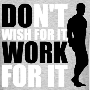 Don't wish for it, work for it T-Shirts - Männer T-Shirt