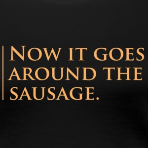 Now it goes around the sausage - for Girls - Frauen Premium T-Shirt