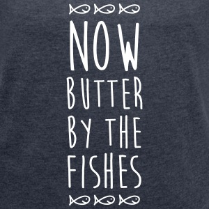 Denglisch - Now Butter By The Fishes - Frauen T-Shirt mit gerollten Ärmeln