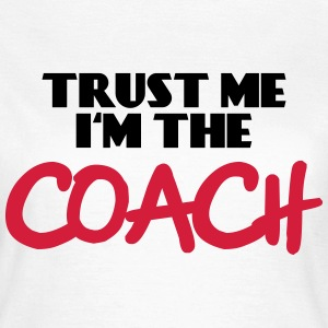 Trust me - I'm the Coach T-Shirts - Women's T-Shirt
