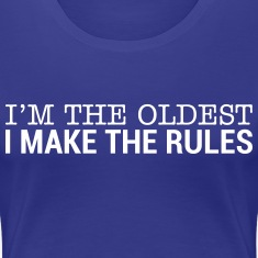 I'm The Oldest - I Make The Rules T-Shirts