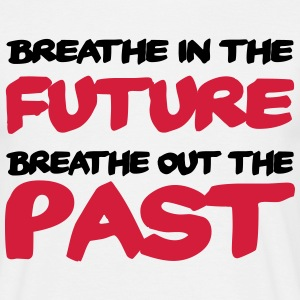 Breathe in the future, breathe out the past T-Shirts - Men's T-Shirt