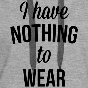 I Have Nothing To Wear  Sweat-shirts - Sweat-shirt à capuche Premium pour femmes