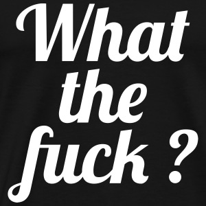 What the fuck ? T-Shirts - Men's Premium T-Shirt