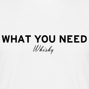 What you need WHISKY - Men's T-Shirt