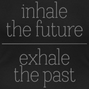 Inhale The Future - Exhale The Past T-shirts - Vrouwen T-shirt met U-hals