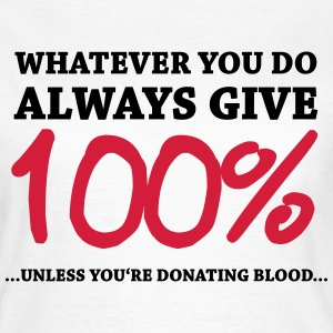 Always give 100%…unless you're donating blood T-Shirts - Women's T-Shirt