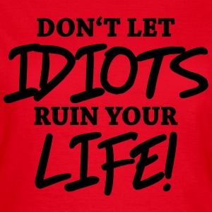 Don't let idiots ruin your life! T-Shirts - Frauen T-Shirt