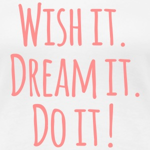 Wish it. Dream it. Do it! - Frauen Premium T-Shirt