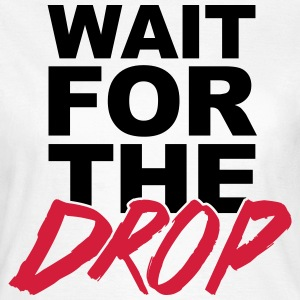Wait For The Drop  T-shirts - Dame-T-shirt