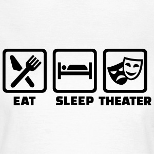 Eat sleep Theater T-Shirts - Frauen T-Shirt