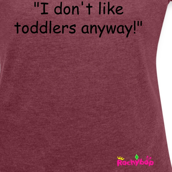 """I don't like toddlers anyway!"" womens t-shirt"