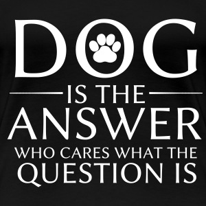 Dog is the answer - T-shirt Premium Femme