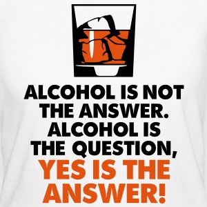 Alcohol is not the answer. Yes is the answer! T-Shirts - Women's Organic T-shirt