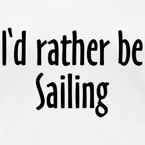 I'd rather be Sailing - Sail Design for Sailors ES Camisetas - Camiseta premium mujer