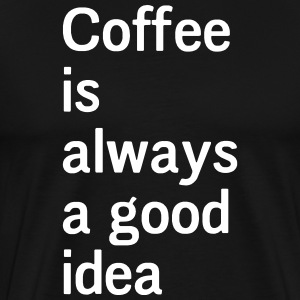 Coffee Is Always a Good Idea T-Shirts - Men's Premium T-Shirt