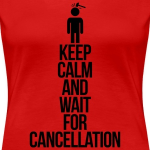Keep calm and wait for cancellation T-Shirts - Women's Premium T-Shirt