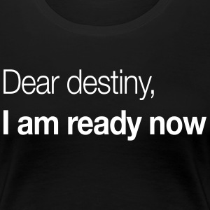 Dear Destiny, I Am Ready Now T-Shirts - Women's Premium T-Shirt