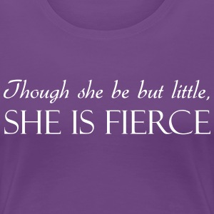 Though She Be But Little She Is Fierce T-Shirts - Women's Premium T-Shirt