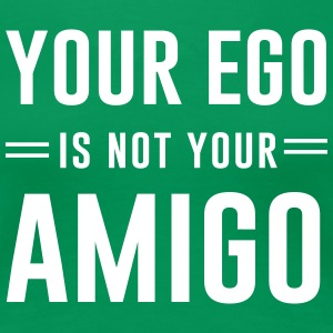 Your Ego Is Not Your Amigo T-Shirts - Women's Premium T-Shirt