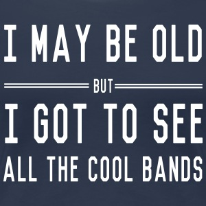 I May Be Old But I Got To See All the Cool Bands T-Shirts - Women's Premium T-Shirt