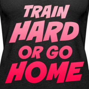 Train Hard Or Go Home Tops - Women's Premium Tank Top