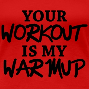 Your workout is my warmup T-Shirts - Frauen Premium T-Shirt