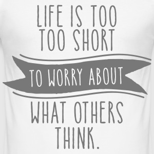 Life Is Too Short To Worry About What Others Think T-Shirts - Men's Slim Fit T-Shirt
