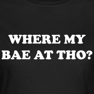 Where my bae at tho? T-Shirts - Frauen T-Shirt