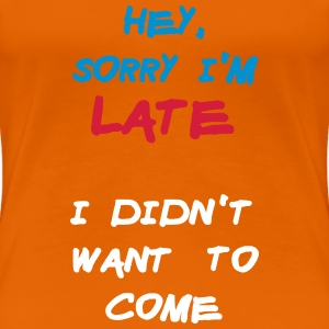 Sorry Im Late I Didnt Want to Come T-shirts - Dame premium T-shirt