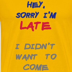 Sorry Im Late I Didnt Want to Come T-Shirts - Men's Premium T-Shirt