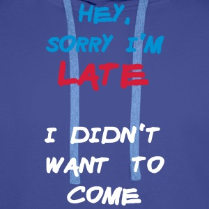 Sorry Im Late I Didnt Want to Come Hoodies & Sweatshirts - Men's Premium Hoodie