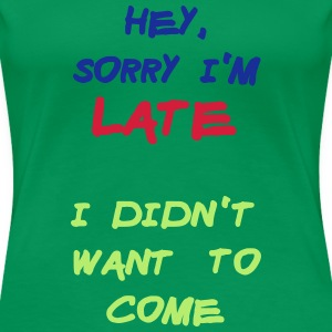 Sorry Im Late I Didnt Want to Come T-shirts - Vrouwen Premium T-shirt