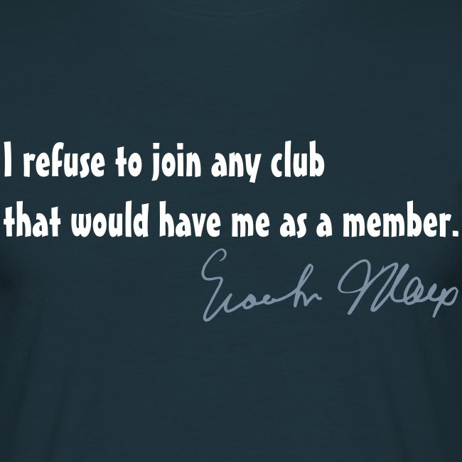 I refuse to join any club that would have me as a member