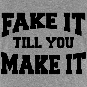 Fake it till you make it T-shirts - Vrouwen Premium T-shirt