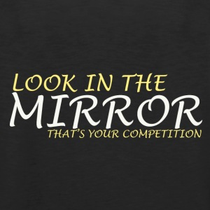 Look in the mirror, that's your competition - Männer Premium Tank Top