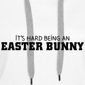 It's hard being an Easter Bunny Felpe - Felpa con cappuccio premium da donna