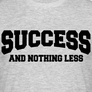 Success and nothing less T-Shirts - Men's T-Shirt