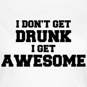 I don't get drunk, I get awesome T-Shirts - Women's T-Shirt