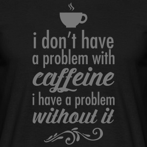 I Don't Have A Problem WIth Caffeine... T-Shirts - Männer T-Shirt