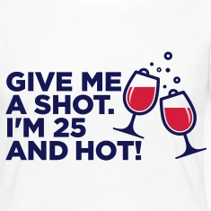 Give me a shot. I am 25 and hot! Long Sleeve Shirts