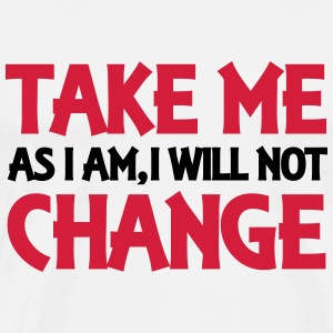 Take me as I am, I will not change T-Shirts - Männer Premium T-Shirt