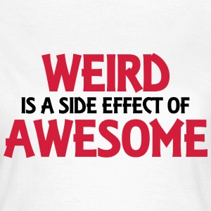 Weird is a side effect of awesome Tee shirts - T-shirt Femme