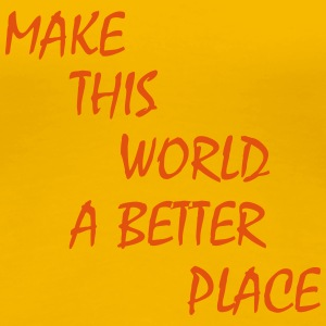 make this world a better place T-shirts - Vrouwen Premium T-shirt