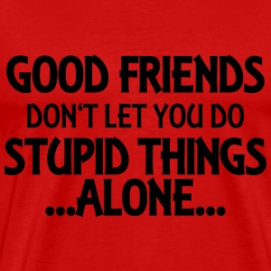 Good friends don't let you do stupid things-alone T-Shirts - Men's Premium T-Shirt