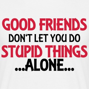 Good friends don't let you do stupid things-alone T-Shirts - Men's T-Shirt
