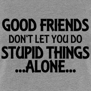 Good friends don't let you do stupid things-alone T-Shirts - Women's Premium T-Shirt