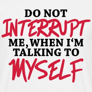 Do not interrupt me, when I'm talking to myself T-Shirts - Men's T-Shirt