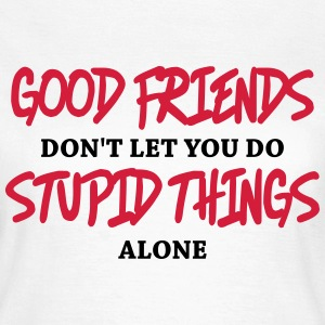 Good friends don't let you do stupid things alone T-Shirts - Women's T-Shirt